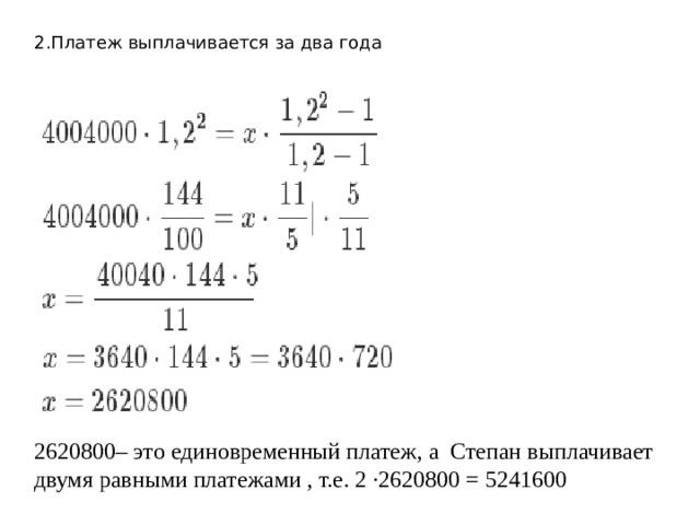 2.Платеж выплачивается за два года 2620800– это единовременный платеж, а Степан выплачивает двумя равными платежами , т.е. 2 ·2620800 = 5241600