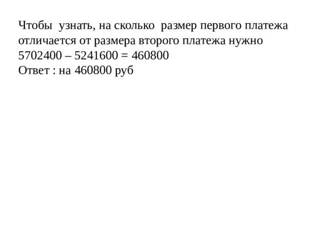 Чтобы узнать, на сколько размер первого платежа отличается от размера второго платежа нужно 5702400 – 5241600 = 460800 Ответ : на 460800 руб