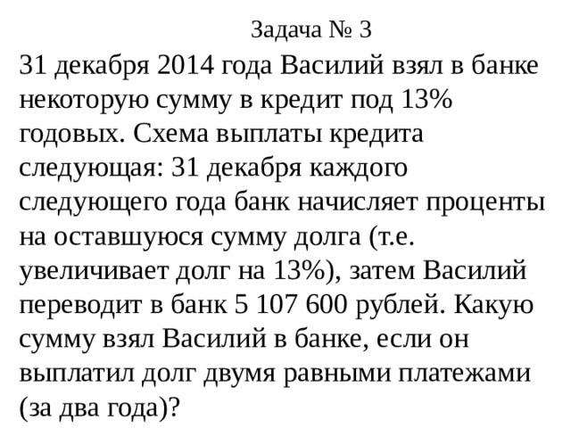 Задача № 3 31 декабря 2014 года Василий взял в банке некоторую сумму в кредит под 13% годовых. Схема выплаты кредита следующая: 31 декабря каждого следующего года банк начисляет проценты на оставшуюся сумму долга (т.е. увеличивает долг на 13%), затем Василий переводит в банк 5 107 600 рублей. Какую сумму взял Василий в банке, если он выплатил долг двумя равными платежами (за два года)?