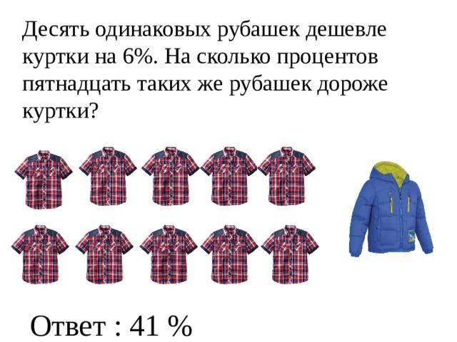 Десять одинаковых рубашек дешевле куртки на 6%. На сколько процентов пятнадцать таких же рубашек дороже куртки? Ответ : 41 %