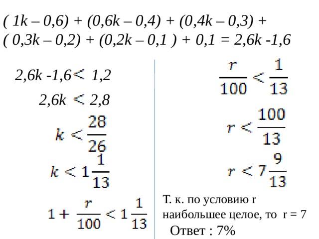 ( 1k – 0 , 6) + ( 0, 6k – 0 , 4) + (0 , 4k – 0 ,3 ) + ( 0 , 3k – 0 , 2) + (0 , 2k – 0 , 1 ) + 0 , 1 = 2 , 6k -1 , 6  2 , 6k -1 , 6 1,2  2 , 6k 2,8 Т. к. по условию r наибольшее целое, то r = 7 Ответ : 7%