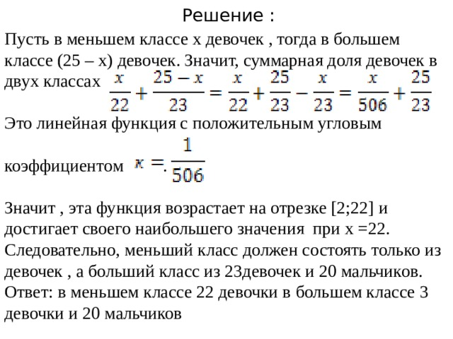 Решение : Пусть в меньшем классе х девочек , тогда в большем классе (25 – х) девочек. Значит, суммарная доля девочек в двух классах Это линейная функция с положительным угловым коэффициентом . Значит , эта функция возрастает на отрезке [2;22] и достигает своего наибольшего значения при х =22. Следовательно, меньший класс должен состоять только из девочек , а больший класс из 23девочек и 20 мальчиков. Ответ: в меньшем классе 22 девочки в большем классе 3 девочки и 20 мальчиков