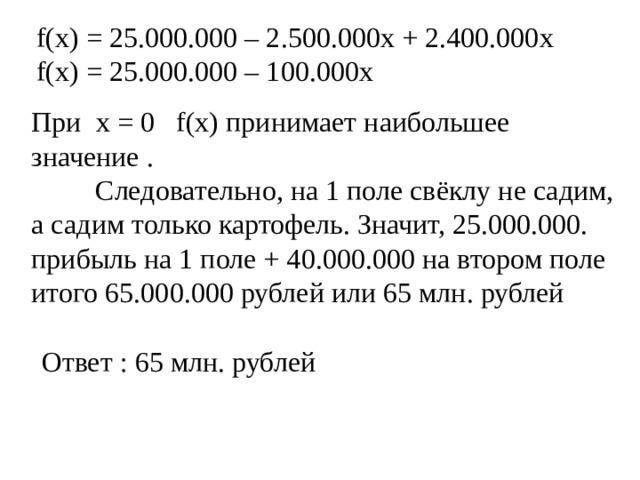 f(x) = 25.000.000 – 2.500.000x + 2.400.000x f(x) = 25.000.000 – 100 . 000x При x = 0  f(x) принимает наибольшее значение .   Следовательно, на 1 поле свёклу не садим, а садим только картофель. Значит, 25.000.000. прибыль на 1 поле + 40.000.000 на втором поле итого 65.000.000 рублей или 65 млн. рублей  Ответ : 65 млн. рублей