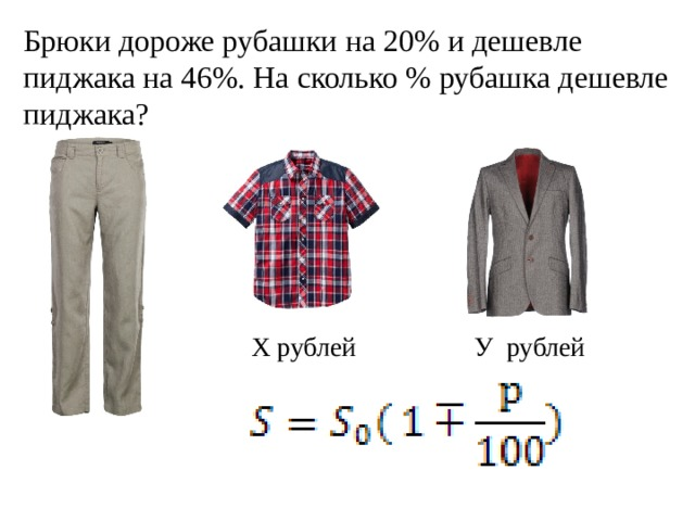 Брюки дороже рубашки на 20% и дешевле пиджака на 46%. На сколько % рубашка дешевле пиджака? Х рублей У рублей