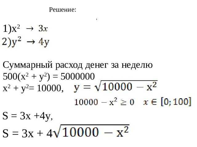 Решение: , 1) х 2 Суммарный расход денег за неделю 500(х 2 + у 2 ) = 5000000 х 2 + у 2 = 10000, S = 3х +4у , S = 3х + 4