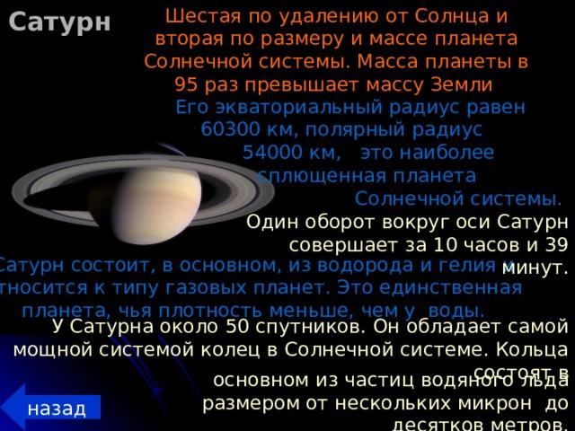 Шестая по удалению от Солнца и вторая по размеру и массе планета Солнечной системы. Масса планеты в 95 раз превышает массу Земли  Сатурн Его экваториальный радиус равен 60300 км, полярный радиус 54000 км, это наиболее сплющенная планета Солнечной системы.  Один оборот вокруг оси Сатурн совершает за 10 часов и 39 минут. Сатурн состоит, в основном, из водорода и гелия и относится к типу газовых планет. Это единственная планета, чья плотность меньше, чем у воды. У Сатурна около 50 спутников. Он обладает самой мощной системой колец в Солнечной системе. Кольца состоят в основном из частиц водяного льда размером  от нескольких  микрон до десятков метров. назад