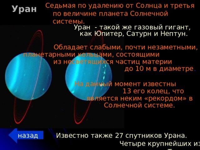 Уран Седьмая по удалению от Солнца и третья по величине планета Солнечной системы. Уран - такой же газовый гигант, как Юпитер, Сатурн и Нептун.  Обладает слабыми, почти незаметными, планетарными кольцами, состоящими из несветящихся частиц материи до 10 м в диаметре . На данный момент известны 13 его колец, что является неким «рекордом» в Солнечной системе. назад Известно также 27 спутников Урана. Четыре крупнейших из них — это Титания, Оберон, Ариэль и Умбриэль.