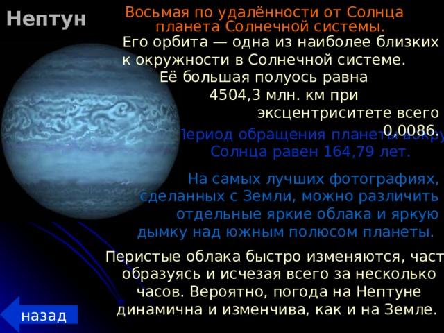 Нептун Восьмая по удалённости от Солнца планета Солнечной системы.  Его орбита — одна из наиболее близких к окружности в Солнечной системе. Её большая полуось равна 4504,3 млн. км при эксцентриситете всего 0,0086.  Период обращения планеты вокруг Солнца равен 164,79 лет. На самых лучших фотографиях, сделанных с Земли, можно различить отдельные яркие облака и яркую дымку над южным полюсом планеты. Перистые облака быстро изменяются, часто образуясь и исчезая всего за несколько часов. Вероятно, погода на Нептуне динамична и изменчива, как и на Земле. назад