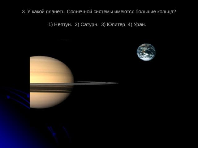 3. У какой планеты Солнечной системы имеются большие кольца?  1) Нептун. 2) Сатурн. 3) Юпитер. 4) Уран.