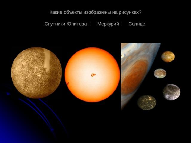 Какие объекты изображены на рисунках?   Спутники Юпитера ; Меркурий; Солнце