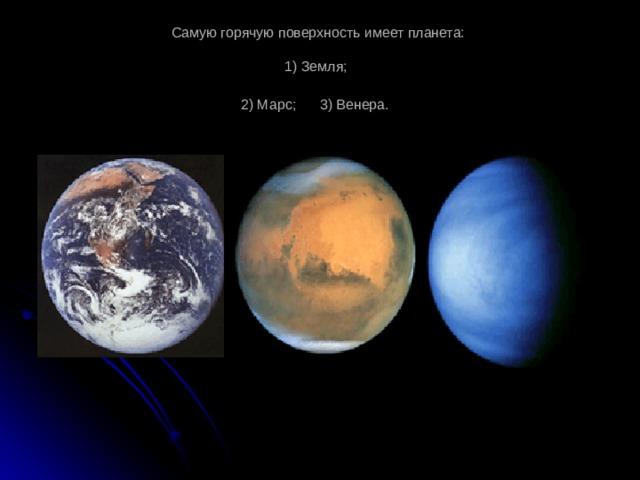 Самую горячую поверхность имеет планета:   1) Земля;  2) Марс; 3) Венера.