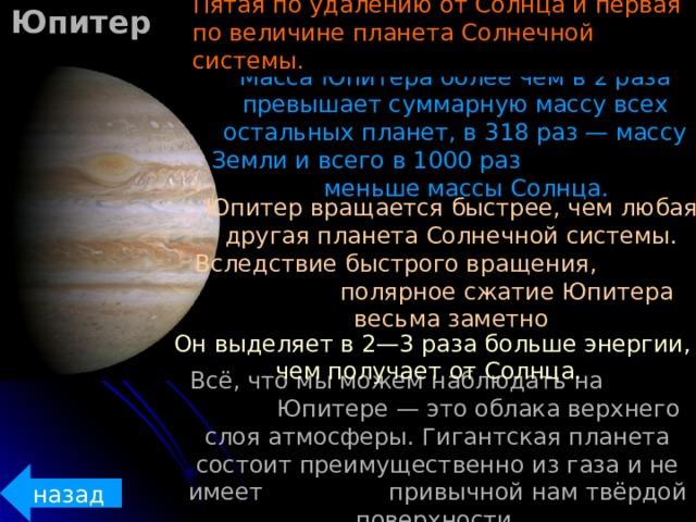 Юпитер Пятая по удалению от Солнца и первая по величине планета Солнечной системы. Масса Юпитера более чем в 2 раза превышает суммарную массу всех остальных планет, в 318 раз — массу Земли и всего в 1000 раз меньше массы Солнца. Юпитер вращается быстрее, чем любая другая планета Солнечной системы. Вследствие быстрого вращения, полярное сжатие Юпитера весьма заметно  Он выделяет в 2—3 раза больше энергии, чем получает от Солнца. Всё, что мы можем наблюдать на  Юпитере — это облака верхнего слоя атмосферы. Гигантская планета состоит преимущественно из газа и не имеет  привычной нам твёрдой поверхности. назад