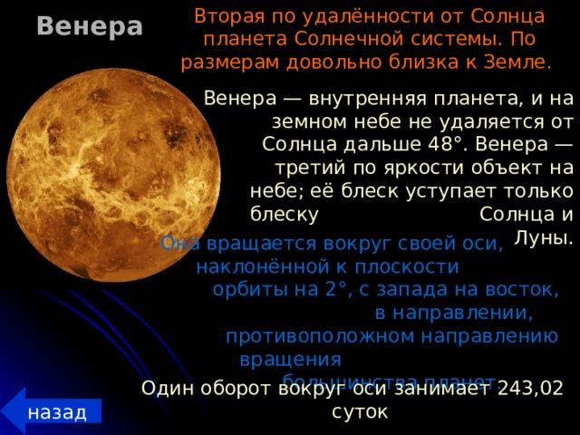 Вторая по удалённости от Солнца планета Солнечной системы. По размерам довольно близка к Земле. Венера Венера — внутренняя планета, и на земном небе не удаляется от Солнца дальше 48°. Венера — третий по яркости объект на небе; её блеск уступает только блеску Солнца и Луны. Она вращается вокруг своей оси, наклонённой к плоскости орбиты на 2°, с запада на восток, в направлении, противоположном направлению вращения большинства планет. Один оборот вокруг оси занимает 243,02 суток назад
