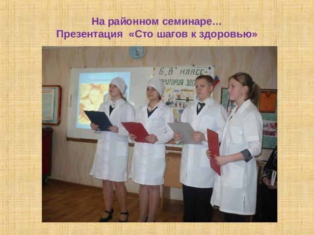 На районном семинаре…  Презентация «Сто шагов к здоровью»