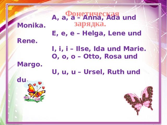 Фонетическая зарядка. A, a, a – Anna, Ada und Monika. E, e, e – Helga, Lene und Rene. I, i, i – Ilse, Ida und Marie. O, o, o – Otto, Rosa und Margo. U, u, u – Ursel, Ruth und du.