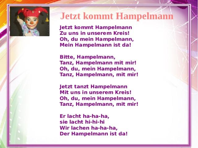 Jetzt kommt Hampelmann Jetzt kommt Hampelmann Zu uns in unserem Kreis! Oh, du mein Hampelmann, Mein Hampelmann ist da!  Bitte, Hampelmann, Tanz, Hampelmann mit mir! Oh, du, mein Hampelmann, Tanz, Hampelmann, mit mir!  Jetzt tanzt Hampelmann Mit uns in unserem Kreis! Oh, du, mein Hampelmann, Tanz, Hampelmann, mit mir!  Er lacht ha-ha-ha, sie lacht hi-hi-hi Wir lachen ha-ha-ha, Der Hampelmann ist da!