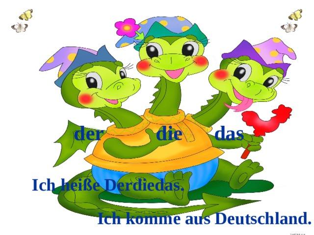 der die das    Ich heiße Derdiedas.   Ich komme aus Deutschland.