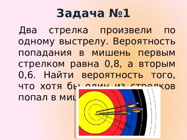 Задача №1 Два стрелка произвели по одному выстрелу. Вероятность попадания в мишень первым стрелком равна 0,8, а вторым 0,6. Найти вероятность того, что хотя бы один из стрелков попал в мишень.