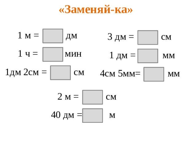 «Заменяй-ка» 1 м = дм 3 дм = см 10 30 1 ч = мин 60 1 дм = мм 100 1дм 2см = см 12 4см 5мм= мм 45  2 м = см 200 40 дм = м 4