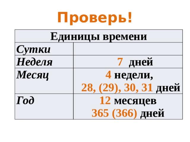Проверь! Единицы времени Сутки Неделя  7 дней Месяц  4 недели, Год  28, (29), 30, 31 дней 12 месяцев 365 (366) дней