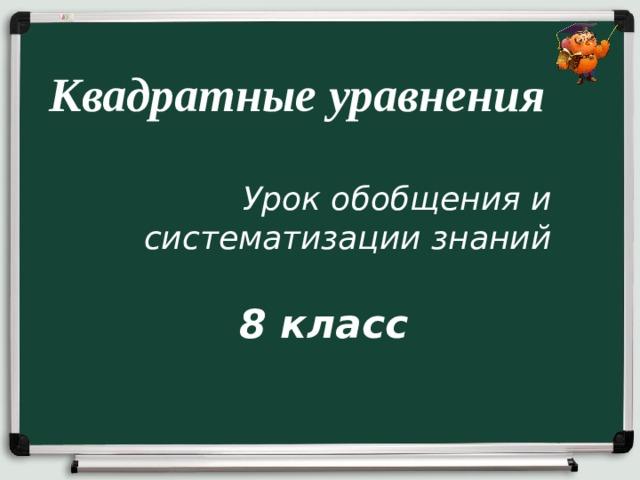 Квадратные уравнения Урок обобщения и систематизации знаний 8 класс