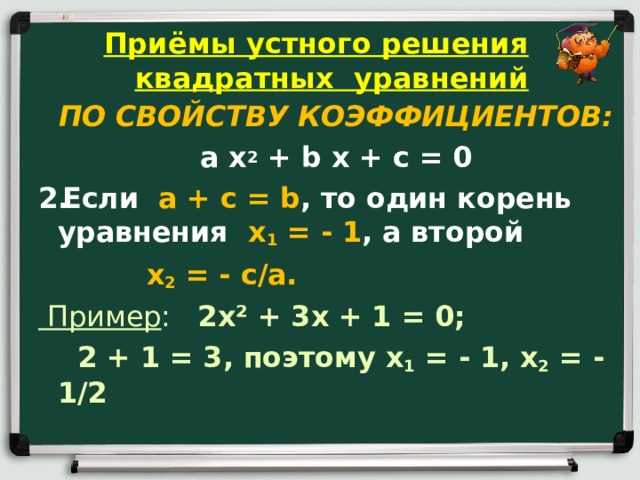 Приёмы устного решения квадратных уравнений ПО СВОЙСТВУ КОЭФФИЦИЕНТОВ: a x 2 + b x + c = 0 Если a + c = b , то один корень уравнения x 1 = - 1 , а второй  x 2 = - c / a .  Пример : 2 x ² + 3 x + 1 = 0;  2 + 1 = 3, поэтому x 1 = - 1, x 2 = - 1/2