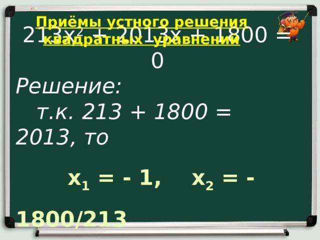 Приёмы устного решения квадратных уравнений 213х 2 + 2013х + 1800 = 0 Решение:  т.к. 213 + 1800 = 2013, то  x 1 = - 1, x 2 = - 1800/213