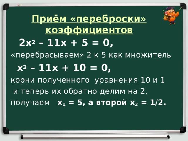 Приём «переброски» коэффициентов    2х 2 – 11х + 5 = 0,  «перебрасываем» 2 к 5 как множитель  х 2 – 11х + 10 = 0, корни полученного уравнения 10 и 1  и теперь их обратно делим на 2, получаем x 1 = 5, а второй x 2 = 1/2.