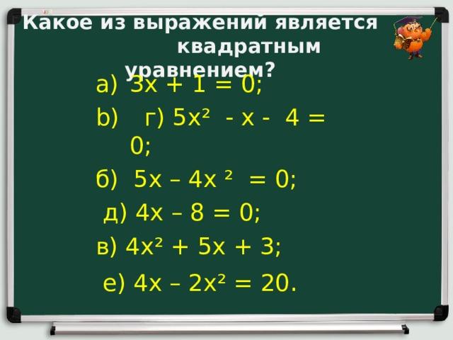 Какое из выражений является  квадратным уравнением?   3х + 1 = 0;  г) 5х² - х - 4 = 0; б) 5х – 4х ² = 0;  д) 4х – 8 = 0; в) 4х² + 5х + 3;  е) 4х – 2х² = 20 .