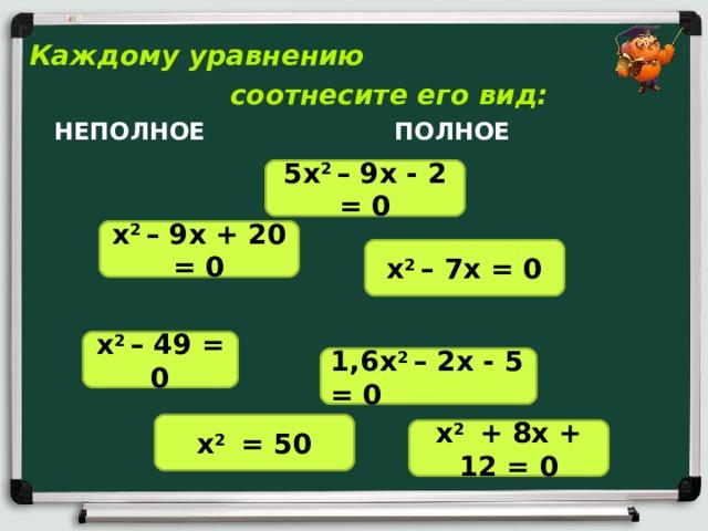 Каждому уравнению  соотнесите его вид:  НЕПОЛНОЕ  ПОЛНОЕ 5х 2 – 9х - 2 = 0 х 2 – 9х + 20 = 0 х 2 – 7х = 0 х 2 – 49 = 0 1,6х 2 – 2х - 5 = 0 х 2 = 50 х 2 + 8х + 12 = 0