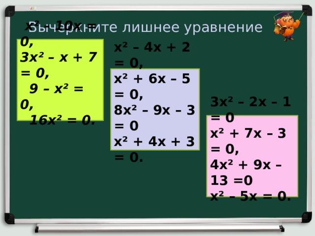 Вычеркните лишнее уравнение  x² – 10 x = 0,  3 x² – х + 7 = 0,  9 – x² = 0,  16 x² = 0.   x² – 4 x + 2 = 0, x² + 6 x – 5 = 0, 8 x² – 9 x – 3 = 0 x² + 4 x + 3 = 0.  3 x² – 2x – 1 = 0 x² + 7 x – 3 = 0, 4 x² + 9x – 1 3 =0 x² – 5 x = 0.