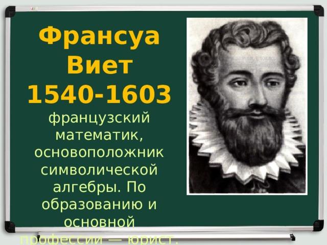 Франсуа Виет  1540-1603 французский математик, основоположник символической алгебры. По образованию и основной профессии— юрист.