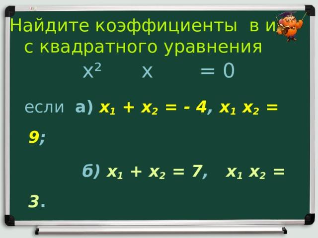 Найдите коэффициенты в и с квадратного уравнения x ² x = 0  если а) x 1 + x 2 = - 4 , x 1  x 2 = 9 ;   б) x 1 + x 2 = 7 , x 1  x 2 = 3 .