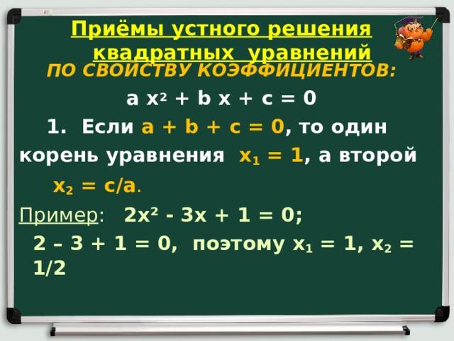 Приёмы устного решения квадратных уравнений  ПО СВОЙСТВУ КОЭФФИЦИЕНТОВ: a x 2 + b x + c = 0  1. Если a + b + c = 0 , то один корень уравнения x 1 = 1 , а второй  x 2 = c / a . Пример : 2 x ² - 3 x + 1 = 0;  2 – 3 + 1 = 0, поэтому x 1 = 1, x 2 = 1/2