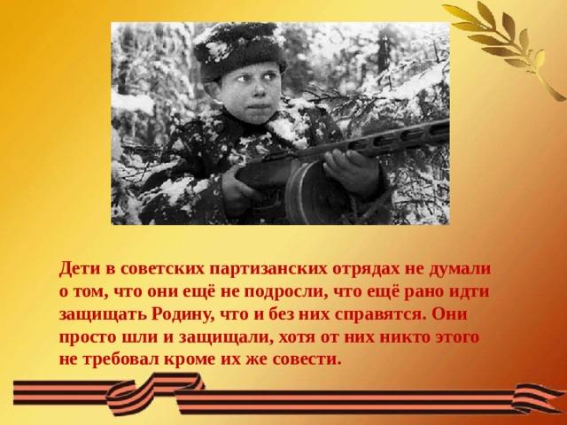 Дети в советских партизанских отрядах не думали о том, что они ещё не подросли, что ещё рано идти защищать Родину, что и без них справятся. Они просто шли и защищали, хотя от них никто этого не требовал кроме их же совести.
