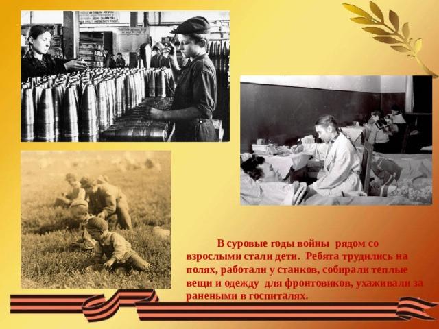 В суровые годы войны рядом со взрослыми стали дети. Ребята трудились на полях, работали у станков, собирали теплые вещи и одежду для фронтовиков, ухаживали за ранеными в госпиталях.