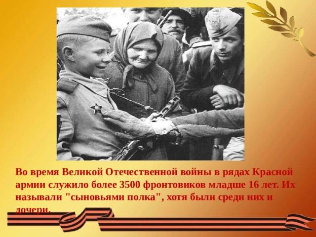 Во время Великой Отечественной войны в рядах Красной армии служило более 3500 фронтовиков младше 16 лет. Их называли
