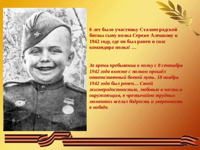 6 лет было участнику Сталинградской битвы сыну полка Сереже Алешкову в 1942 году, где он был ранен и спас командира полка! …   За время пребывания в полку с 8 сентября 1942 года вместе с полком прошёл ответственный боевой путь. 18 ноября 1942 года был ранен… Своей жизнерадостностью, любовью к части и окружающим, в чрезвычайно трудных моментах вселял бодрость и уверенность в победе.