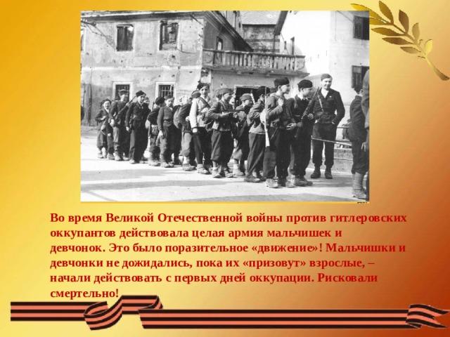 Во время Великой Отечественной войны против гитлеровских оккупантов действовала целая армия мальчишек и девчонок.Это было поразительное «движение»! Мальчишки и девчонки не дожидались, пока их «призовут» взрослые, – начали действовать с первых дней оккупации. Рисковали смертельно!