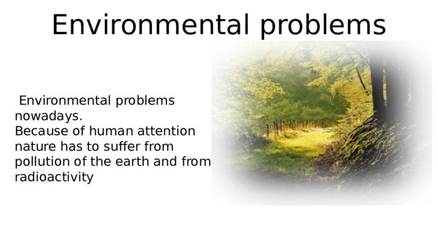 Environmental problems  Environmental problems nowadays. Because of human attention nature has to suffer from pollution of the earth and from radioactivity