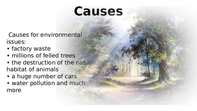 Causes  Causes for environmental issues: • factory waste • millions of felled trees • the destruction of the natural habitat of animals • a huge number of cars • water pollution and much more