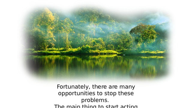 Fortunately, there are many opportunities to stop these problems. The main thing to start acting now