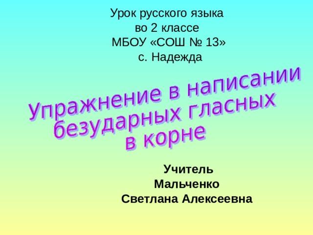 Урок русского языка  во 2 классе  МБОУ «СОШ № 13»  с. Надежда Учитель Мальченко Светлана Алексеевна