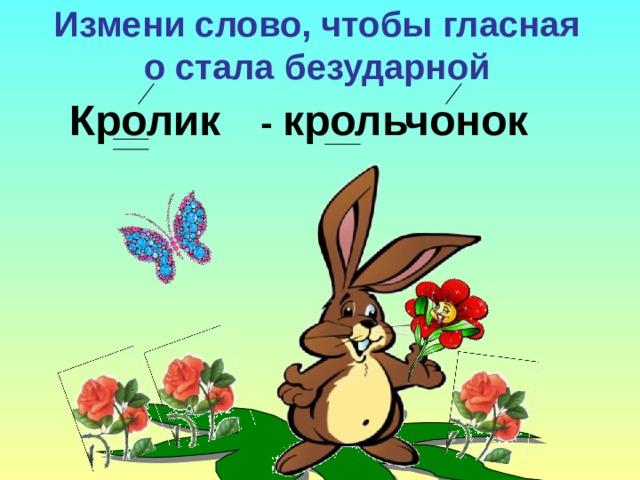 Измени слово, чтобы гласная о стала безударной - крольчонок Кролик