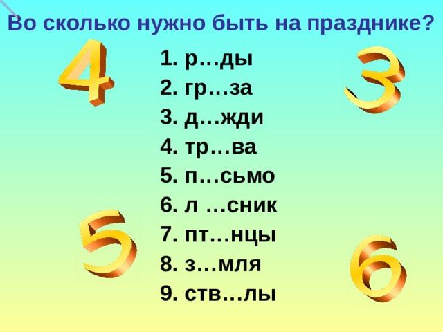 Во сколько нужно быть на празднике?  1.  р…ды  2. гр…за  3. д…жди  4. тр…ва  5. п…сьмо  6. л …сник  7. пт…нцы  8. з…мля  9. ств…лы