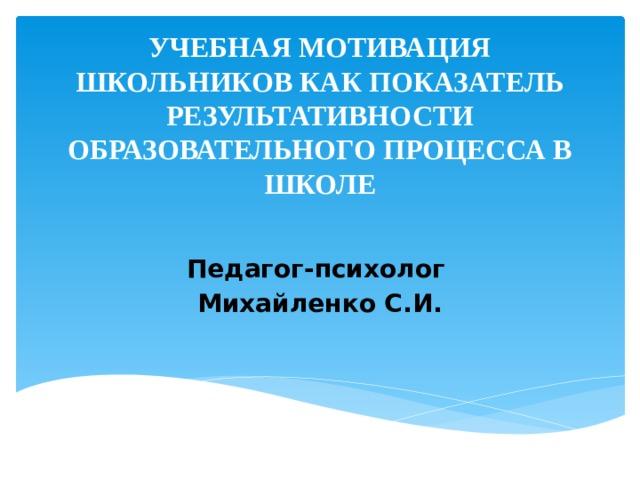 УЧЕБНАЯ МОТИВАЦИЯ ШКОЛЬНИКОВ КАК ПОКАЗАТЕЛЬ РЕЗУЛЬТАТИВНОСТИ  ОБРАЗОВАТЕЛЬНОГО ПРОЦЕССА В ШКОЛЕ   Педагог-психолог Михайленко С.И.