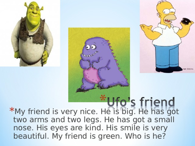 My friend is very nice . He is big . He has got two arms and two legs . He has got a small nose . His eyes are kind . His smile is very beautiful . My friend is green. Who is he ?