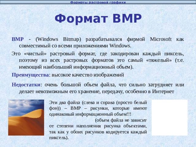 Форматы растровой графики Формат BMP BMP - (Windows Bitmap) разрабатывался фирмой Microsoft как совместимый со всеми приложениями Windows. Это «чистый» растровый формат, где закодирован каждый пиксель,  поэтому из всех растровых форматов это самый «тяжелый» (т.е. имеющий наибольший информационный объем) . Преимущества : высокое качество изображений Недостатки : очень большой объем файла, что сильно затрудняет или делает невозможным его хранение, передачу, особенно в Интернет Эти два файла (слева и справа (просто белый фон)) – BMP – рисунки, которые имеют одинаковый информационный объем!!! (объем файла не зависит от степени наполнения рисунка объектами, так как у обоих рисунков кодируется каждый пиксель).