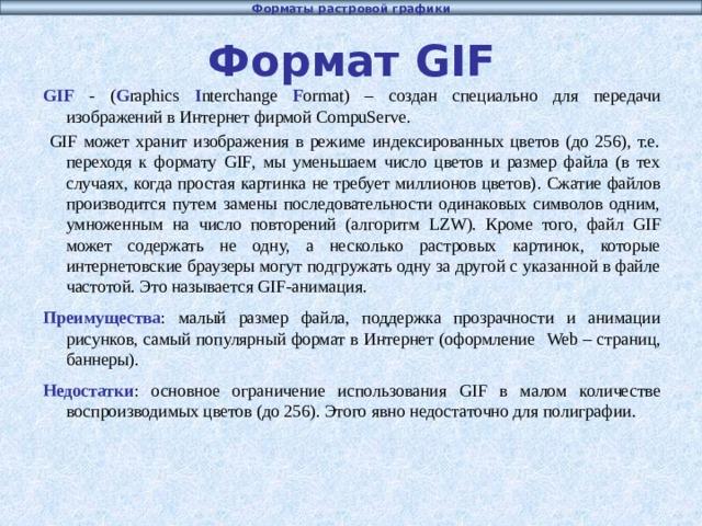 Форматы растровой графики Формат GIF GIF - ( G raphics I nterchange F ormat ) – создан специально для передачи изображений в Интернет фирмой CompuServe .  GIF может хранит изображения в режиме индексированных цветов (до 256), т.е. переходя к формату GIF , мы уменьшаем число цветов и размер файла (в тех случаях, когда простая картинка не требует миллионов цветов) . Сжатие файлов производится путем замены последовательности одинаковых символов одним, умноженным на число повторений (алгоритм LZW ). Кроме того, файл GIF может содержать не одну, а несколько растровых картинок, которые интернетовские браузеры могут подгружать одну за другой с указанной в файле частотой. Это называется GIF-анимация. Преимущества : малый размер файла, поддержка прозрачности и анимации рисунков, самый популярный формат в Интернет (оформление Web – страниц, баннеры). Недостатки : основное ограничение использования GIF в малом количестве воспроизводимых цветов (до 256). Этого явно недостаточно для полиграфии.