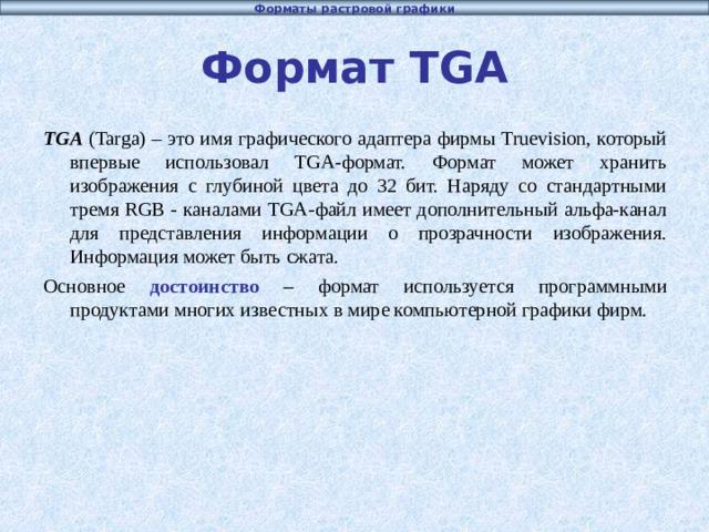 Форматы растровой графики Формат TGA TGA (Targa) –  это имя графического адаптера фирмы Truevision, который впервые использовал TGA-формат. Формат может хранить изображения с глубиной цвета до 32 бит. Наряду со стандартными тремя RGB - каналами TGA-файл имеет дополнительный альфа-канал для представления информации о прозрачности изображения. Информация может быть сжата. Основное достоинство – формат используется программными продуктами многих известных в мире компьютерной графики фирм.